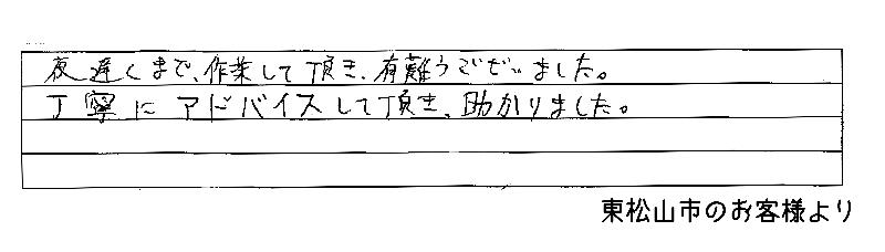 夜遅くまで作業していただき、ありがとうございました。丁寧にアドバイスしていただき、助かりました。(埼玉県東松山市のお客様より)