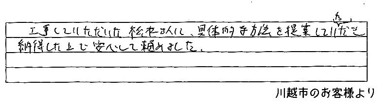 工事していただいた松本さんに、具体的な方法を提案していただき納得したうえで安心して頼めました。(埼玉県川越市のお客様より)